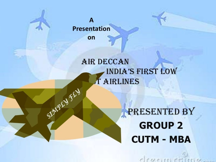 APresentation     on  AIR DECCAN        IndIa's fIrst low  cost airlines               PRESENTED BY                 GROUP ...