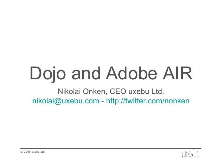 Dojo and Adobe AIR <ul><li>Nikolai Onken, CEO uxebu Ltd. </li></ul><ul><li>nikolai@uxebu.com - http://twitter.com/nonken <...