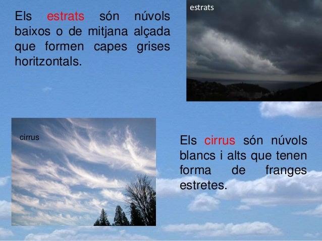Els estrats són núvols baixos o de mitjana alçada que formen capes grises horitzontals. Els cirrus són núvols blancs i alt...