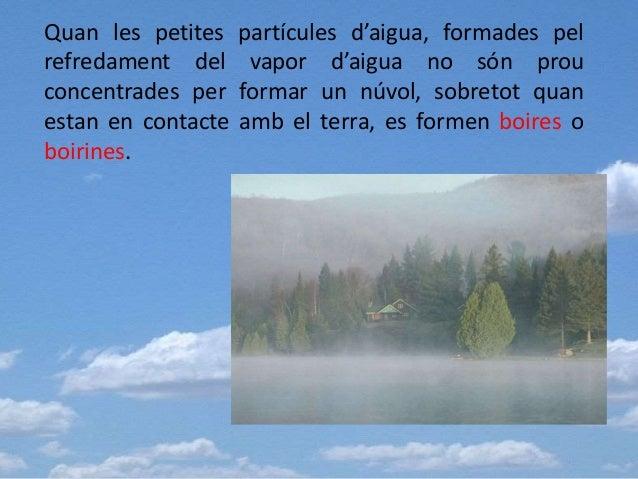 Quan les petites partícules d'aigua, formades pel refredament del vapor d'aigua no són prou concentrades per formar un núv...