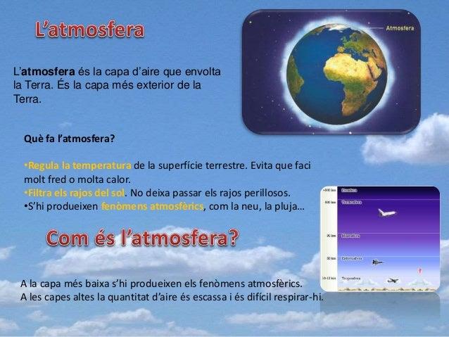 L'atmosfera és la capa d'aire que envolta la Terra. És la capa més exterior de la Terra. Què fa l'atmosfera? •Regula la te...