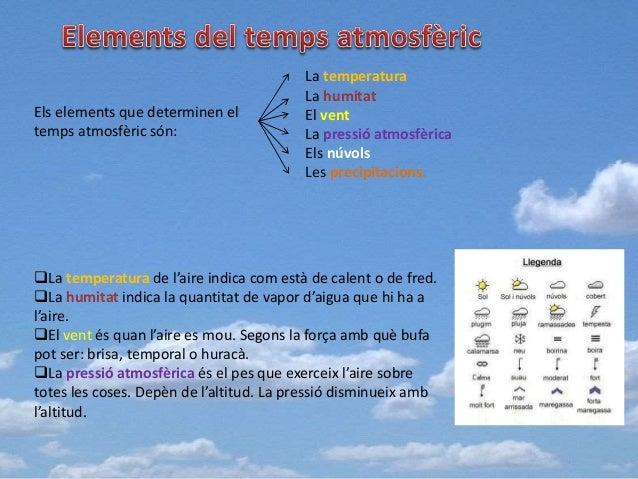 Els elements que determinen el temps atmosfèric són: La temperatura La humitat El vent La pressió atmosfèrica Els núvols L...