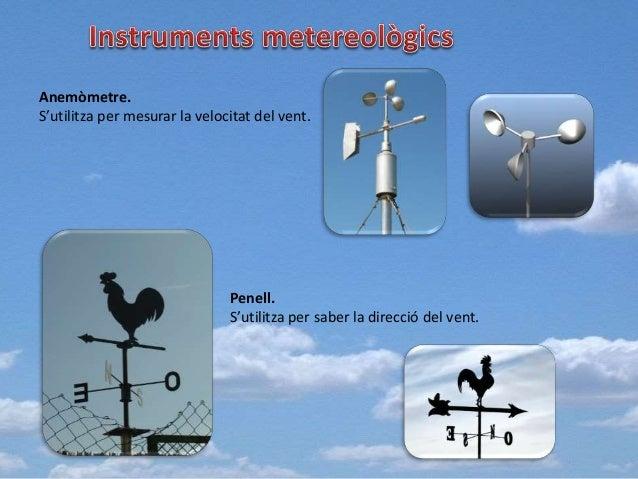 Anemòmetre. S'utilitza per mesurar la velocitat del vent. Penell. S'utilitza per saber la direcció del vent.