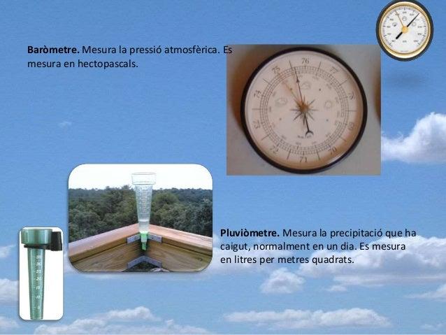 Baròmetre. Mesura la pressió atmosfèrica. Es mesura en hectopascals. Pluviòmetre. Mesura la precipitació que ha caigut, no...