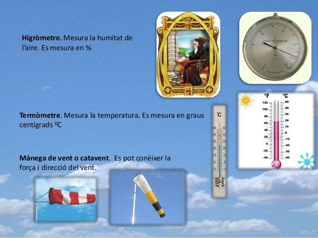 Higròmetre. Mesura la humitat de l'aire. Es mesura en % Termòmetre. Mesura la temperatura. Es mesura en graus centígrads 0...