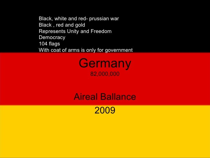 Germany 82,000,000 Aireal Ballance 2009 Black, white and red- prussian war Black , red and gold Represents Unity and Freed...