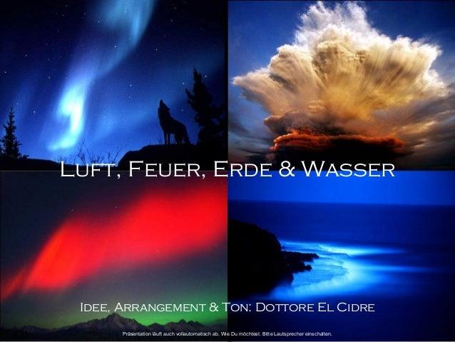 Luft, Feuer, Erde & Wasser  Idee, Arrangement & Ton: Dottore El Cidre  Präsentation läuft auch vollautomatisch ab. Wie Du ...