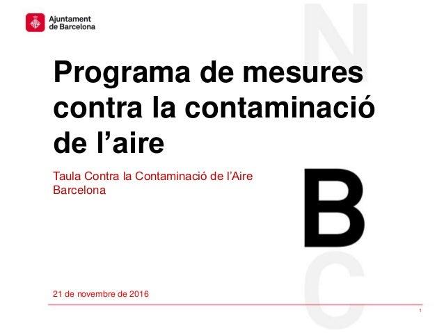 #Airenet BCN Programa de mesures contra la contaminació de l'aire 1 21 de novembre de 2016 Taula Contra la Contaminació de...