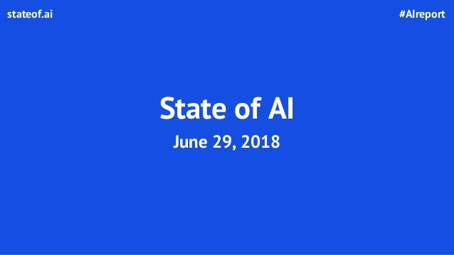 State of AI June 29, 2018 #AIreportstateof.ai