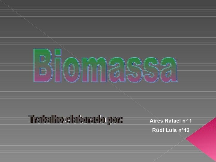 Trabalho elaborado por: Aires Rafael nº 1 Rúdi Luis nº12 Biomassa