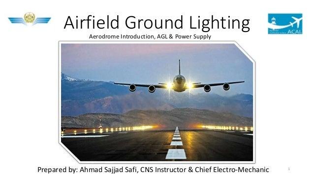 Airfield Ground LightingAerodrome Introduction, AGL & Power Supply Prepared by: Ahmad Sajjad Safi, CNS Instructor & Chief ...