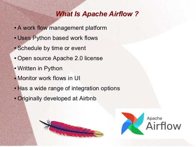 What Is Apache Airflow ? ● A work flow management platform ● Uses Python based work flows ● Schedule by time or event ● Op...