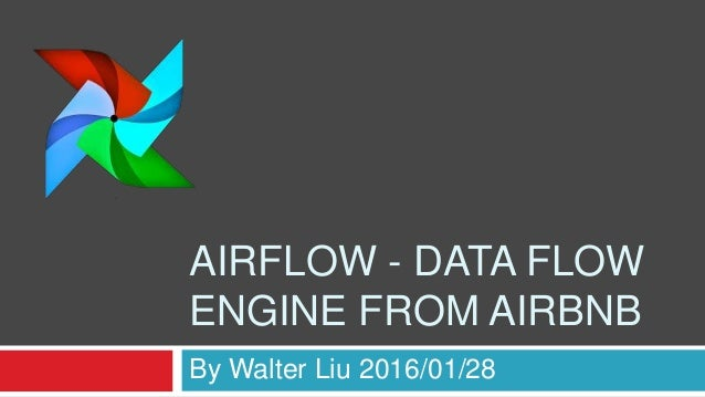 AIRFLOW - DATA FLOW ENGINE FROM AIRBNB By Walter Liu 2016/01/28