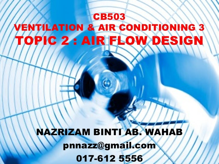CB503VENTILATION & AIR CONDITIONING 3TOPIC 2 : AIR FLOW DESIGN   NAZRIZAM BINTI AB. WAHAB       pnnazz@gmail.com         0...