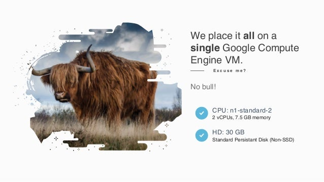 We place it all on a single Google Compute Engine VM. No bull! E x c u s e m e ? CPU: n1-standard-2 2 vCPUs, 7.5 GB memory...