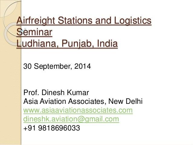 Airfreight Stations and Logistics Seminar Ludhiana, Punjab, India 30 September, 2014 Prof. Dinesh Kumar Asia Aviation Asso...
