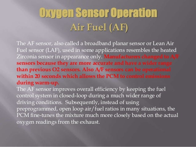 Oxygen Sensor Operation Air Fuel (AF) The AF sensor, also called a broadband planar sensor or Lean Air Fuel sensor (LAF), ...