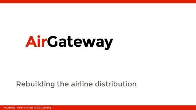 AirGateway Rebuilding the airline distribution AirGateway - Travel Tech Conf Russia (Oct 2017)