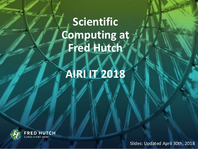 Scientific Computing at Fred Hutch AIRI IT 2018 Slides: Updated April 30th, 2018
