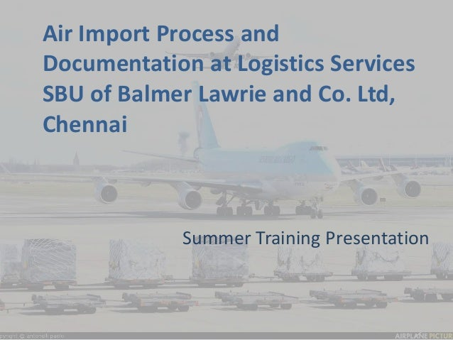 Air Import Process and  Documentation at Logistics Services  SBU of Balmer Lawrie and Co. Ltd,  Chennai  Summer Training P...
