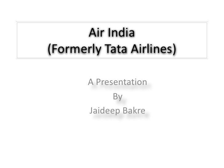 Air India(Formerly Tata Airlines)<br />A Presentation<br />By<br />Jaideep Bakre<br />