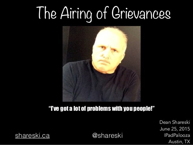 "The Airing of Grievances ""I've got a lot of problems with you people!"" Dean Shareski June 25, 2015 IPadPalooza Austin, TX ..."