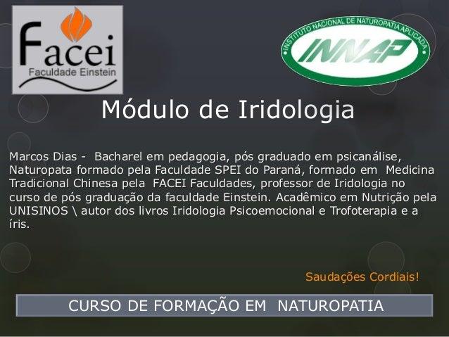 Módulo de Iridologia CURSO DE FORMAÇÃO EM NATUROPATIA Saudações Cordiais! Marcos Dias - Bacharel em pedagogia, pós graduad...