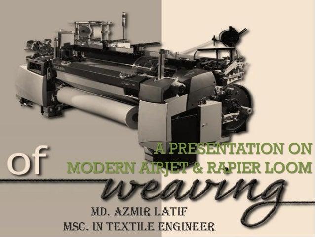 A PRESENTATION ON MODERN AIRJET & RAPIER LOOM Md. Azmir Latif MSc. in Textile Engineer