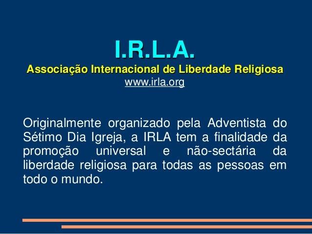 I.R.L.A. Associação Internacional de Liberdade Religiosa www.irla.org Originalmente organizado pela Adventista do Sétimo D...
