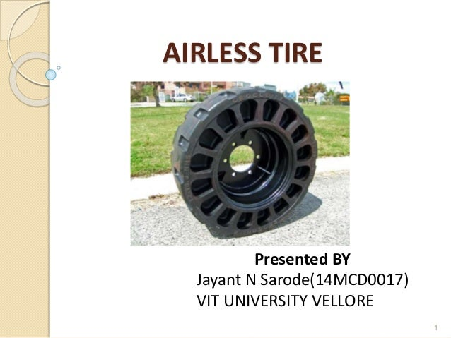 AIRLESS TIRE  Presented BY  Jayant N Sarode(14MCD0017)  VIT UNIVERSITY VELLORE  1