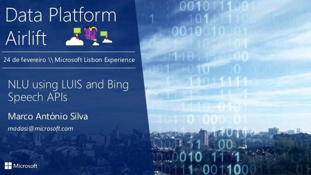 Data Platform Airlift Marco António Silva madasi@microsoft.com NLU using LUIS and Bing Speech APIs 24 de fevereiro  Micros...