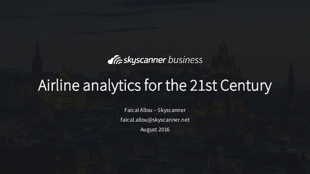 August 2016 Airline analytics for the 21st Century Faical Allou – Skyscanner faical.allou@skyscanner.net