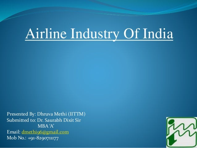 Airline Industry Of India Presented By: Dhruva Methi (IITTM) Submitted to: Dr. Saurabh Dixit Sir MBA 'A' Email: dmethi96@g...