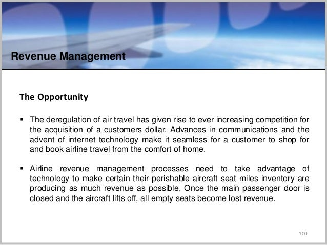 Revenue Management 100 The Opportunity  The deregulation of air travel has given rise to ever increasing competition for ...