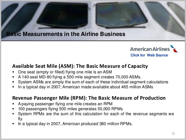 12 Available Seat Mile (ASM): The Basic Measure of Capacity  One seat (empty or filled) flying one mile is an ASM  A 140...
