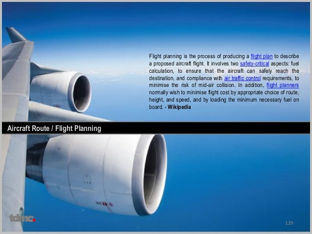 129 Aircraft Route / Flight Planning Flight planning is the process of producing a flight plan to describe a proposed airc...