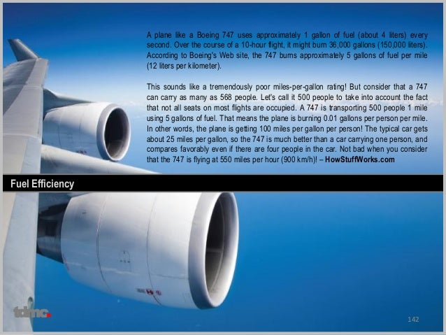 142 Fuel Efficiency A plane like a Boeing 747 uses approximately 1 gallon of fuel (about 4 liters) every second. Over the ...
