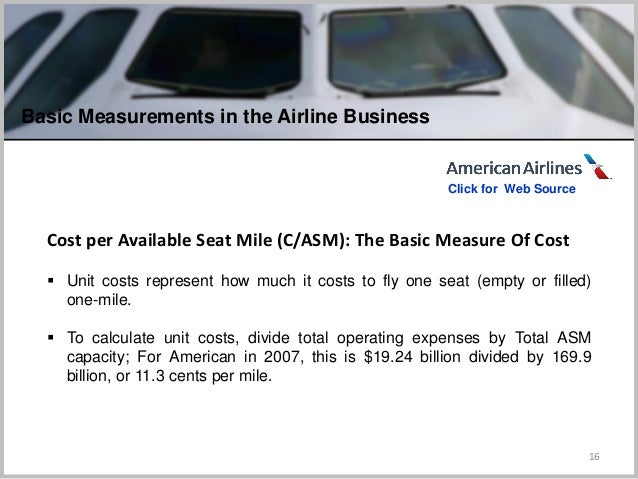 16 Cost per Available Seat Mile (C/ASM): The Basic Measure Of Cost  Unit costs represent how much it costs to fly one sea...