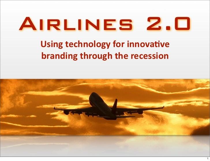 Airlines 2.0  Usingtechnologyforinnova2ve  brandingthroughtherecession                                        1