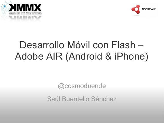 Desarrollo Móvil con Flash –Adobe AIR (Android & iPhone)         @cosmoduende      Saúl Buentello Sánchez