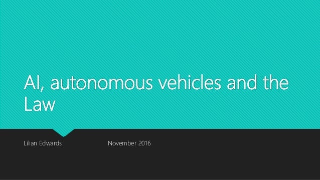 AI, autonomous vehicles and the Law Lilian Edwards November 2016