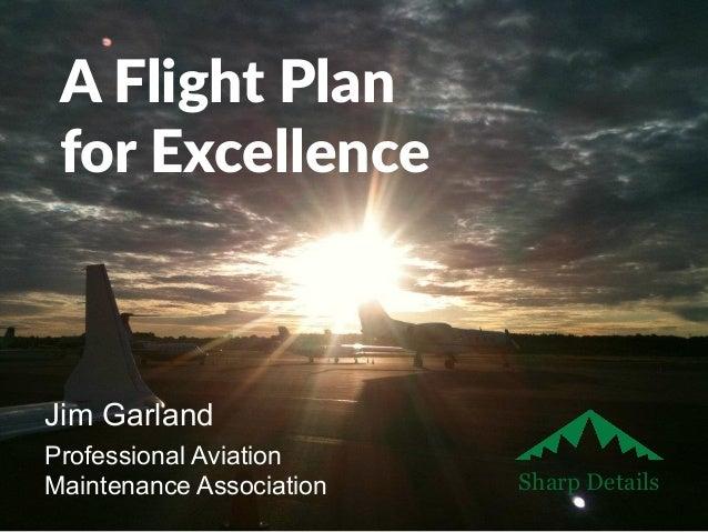 A Flight Plan  for Excellence  Jim Garland  Professional Aviation  Maintenance Association Sharp Details