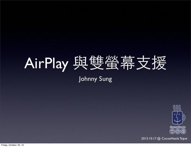 AirPlay 與雙螢幕⽀支援 Johnny Sung 2013.10.17 @ CocoaHeads Taipei Friday, October 18, 13