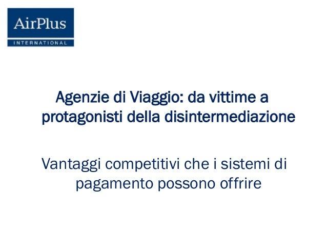 Agenzie di Viaggio: da vittime a protagonisti della disintermediazione Vantaggi competitivi che i sistemi di pagamento pos...