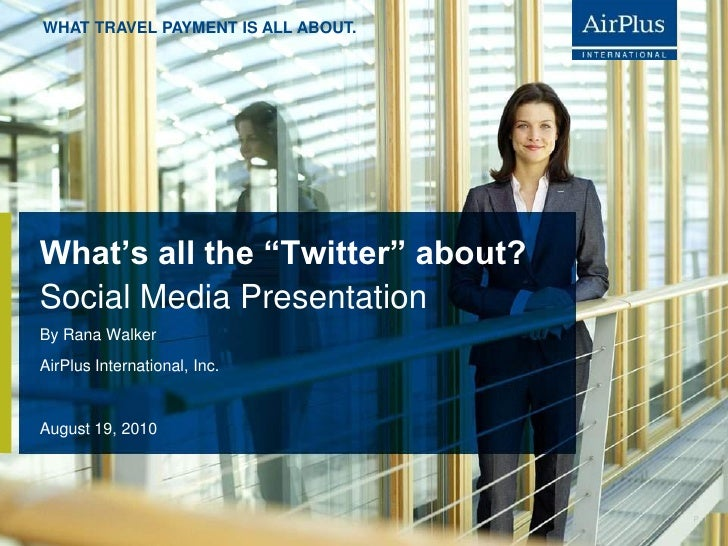 "WHAT TRAVEL PAYMENT IS ALL ABOUT.     What's all the ""Twitter"" about? Social Media Presentation By Rana Walker AirPlus Int..."