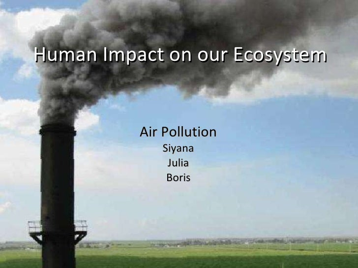 Human Impact on our Ecosystem Air Pollution Siyana Julia Boris