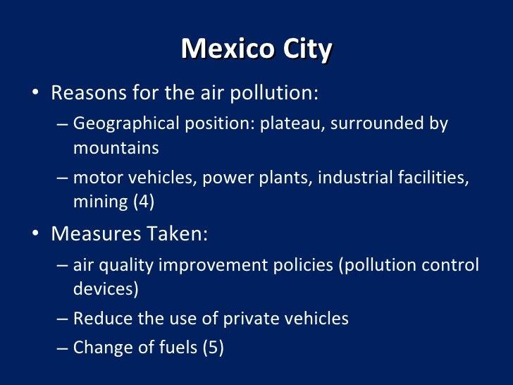 Mexico City <ul><li>Reasons for the air pollution:  </li></ul><ul><ul><li>Geographical position: plateau, surrounded by mo...