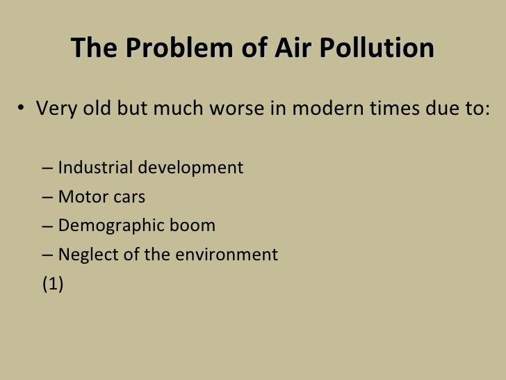 The Problem of Air Pollution <ul><li>Very old but much worse in modern times due to: </li></ul><ul><ul><li>Industrial deve...