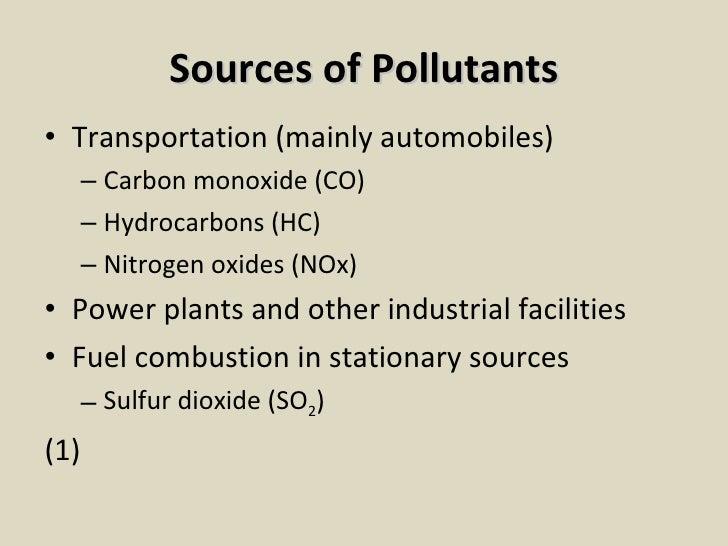 Sources of Pollutants <ul><li>Transportation (mainly automobiles) </li></ul><ul><ul><li>Carbon monoxide (CO) </li></ul></u...