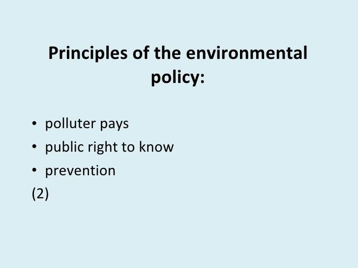Principles of the environmental policy: <ul><li>polluter pays </li></ul><ul><li>public right to know </li></ul><ul><li>pre...